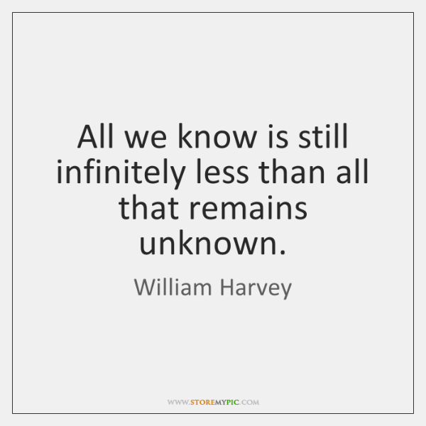 All we know is still infinitely less than all that remains unknown.