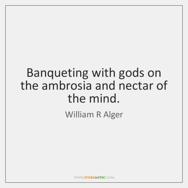 Banqueting with gods on the ambrosia and nectar of the mind.