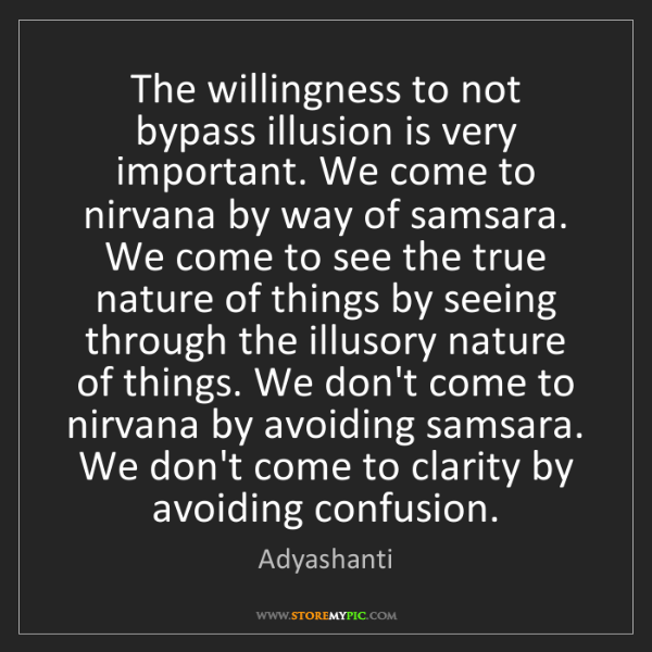 Adyashanti: The willingness to not bypass illusion is very important....
