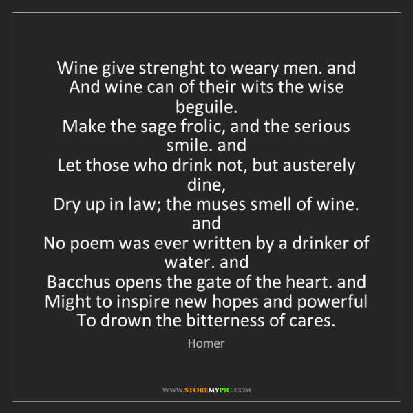 Homer: Wine give strenght to weary men. and  And wine can of...