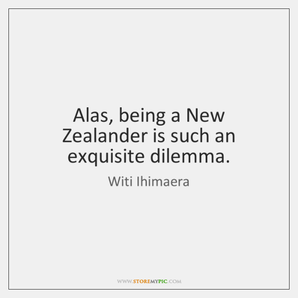 Alas, being a New Zealander is such an exquisite dilemma.