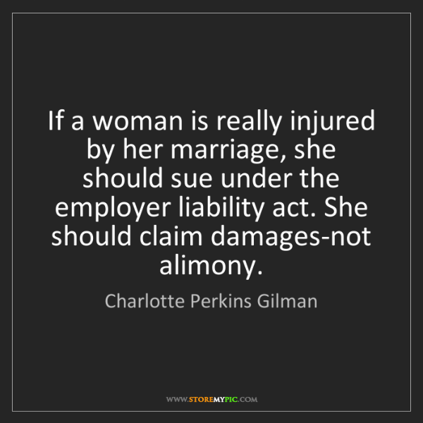 Charlotte Perkins Gilman: If a woman is really injured by her marriage, she should...