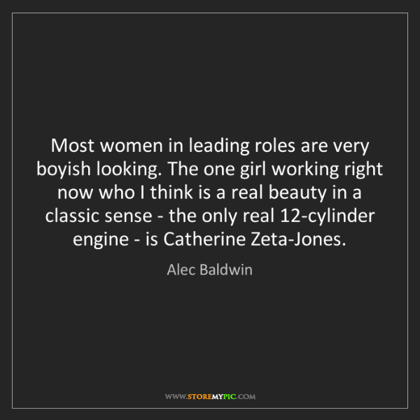 Alec Baldwin: Most women in leading roles are very boyish looking....