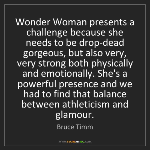 Bruce Timm: Wonder Woman presents a challenge because she needs to...