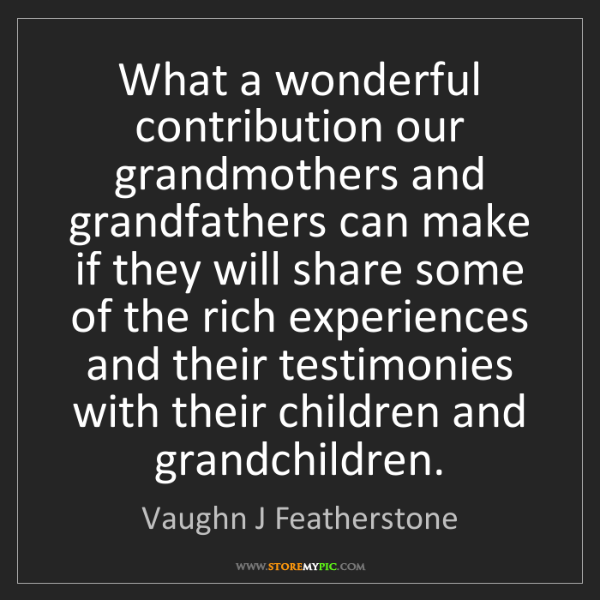 Vaughn J Featherstone: What a wonderful contribution our grandmothers and grandfathers...