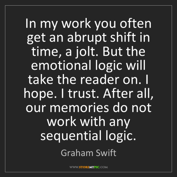 Graham Swift: In my work you often get an abrupt shift in time, a jolt....