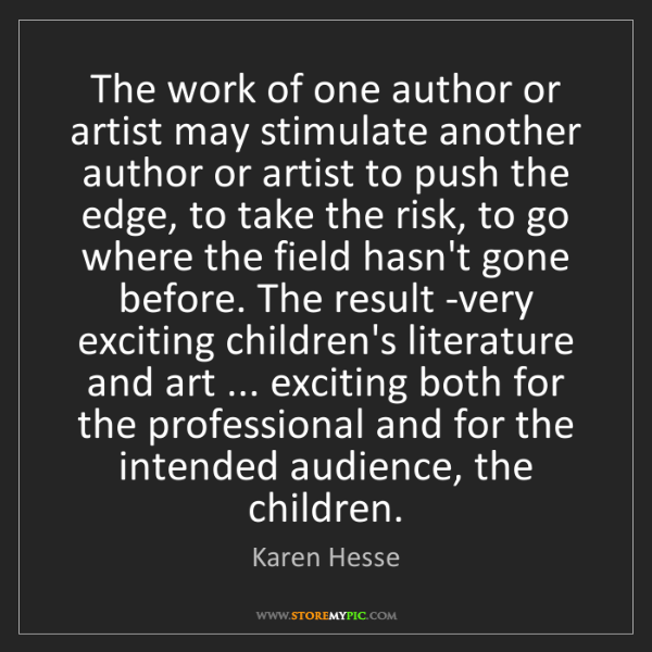 Karen Hesse: The work of one author or artist may stimulate another...