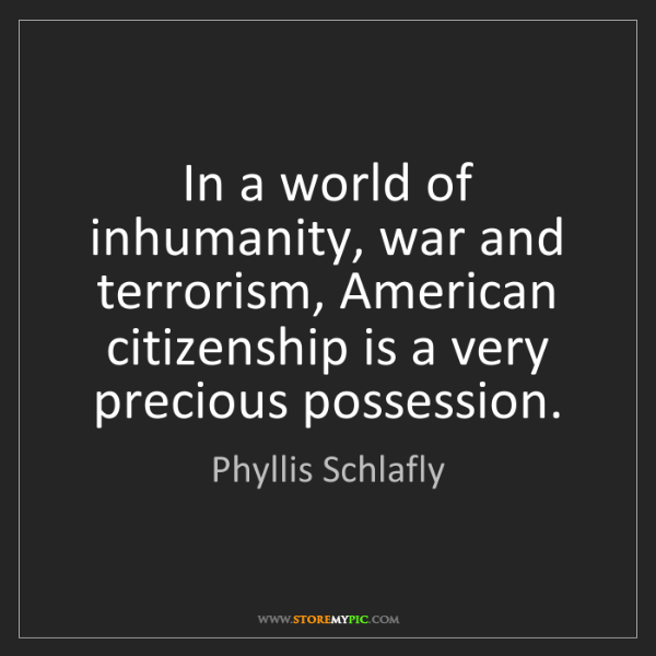 Phyllis Schlafly: In a world of inhumanity, war and terrorism, American...