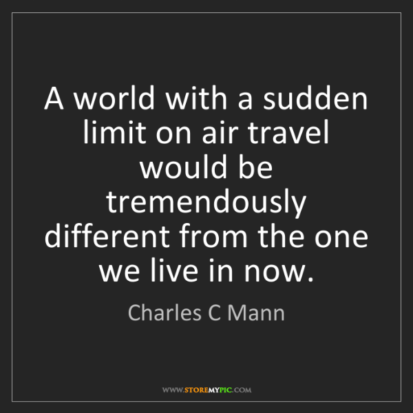 Charles C Mann: A world with a sudden limit on air travel would be tremendously...