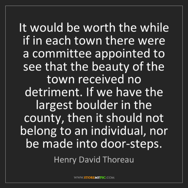 Henry David Thoreau: It would be worth the while if in each town there were...