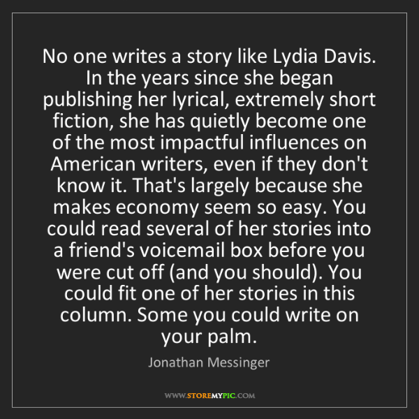 Jonathan Messinger: No one writes a story like Lydia Davis. In the years...