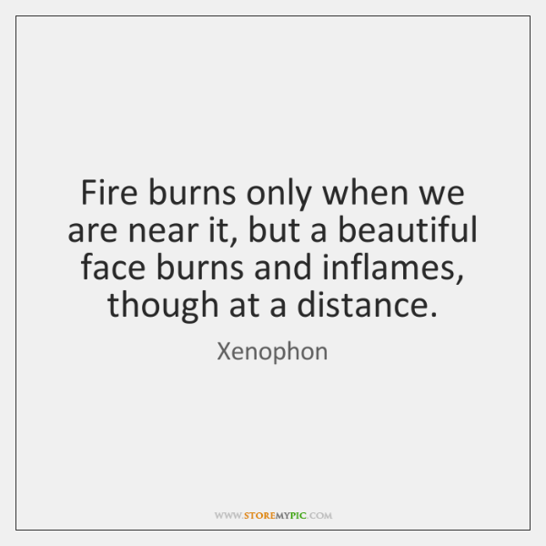 Fire burns only when we are near it, but a beautiful face ...