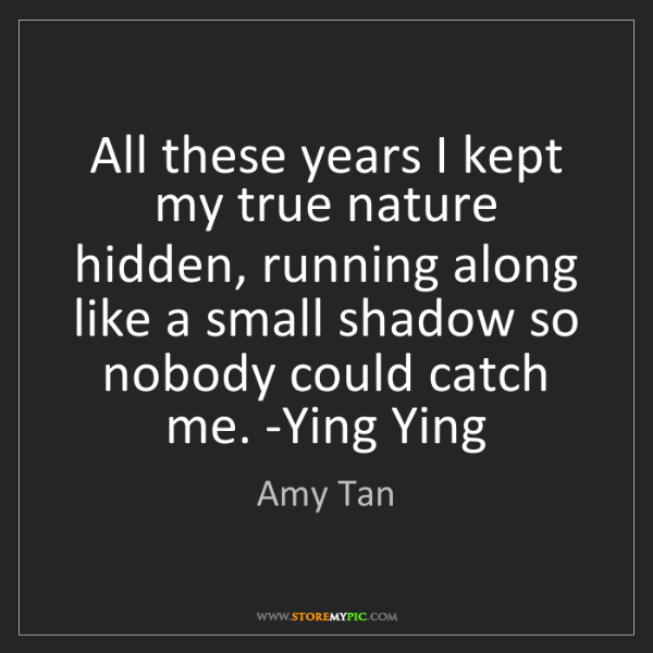 Amy Tan: All these years I kept my true nature hidden, running...