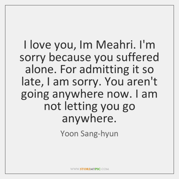 I Love You Im Meahri Im Sorry Because You Suffered Alone For