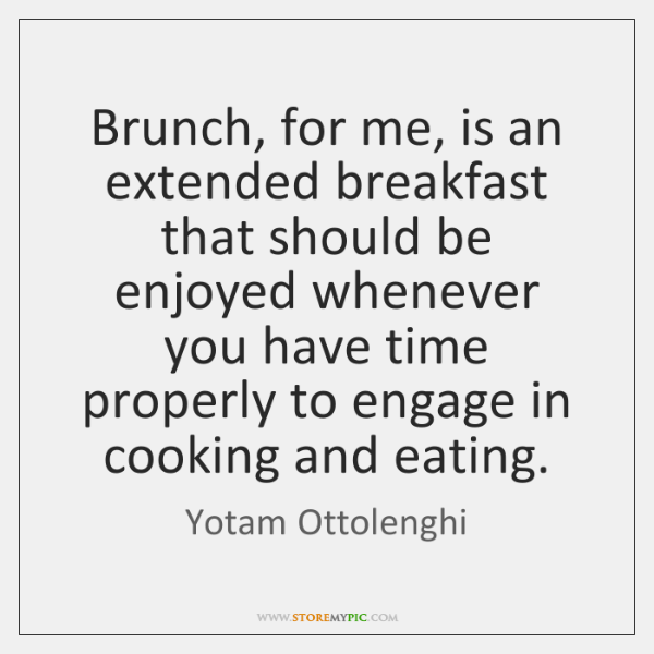 Brunch, for me, is an extended breakfast that should be enjoyed whenever ...