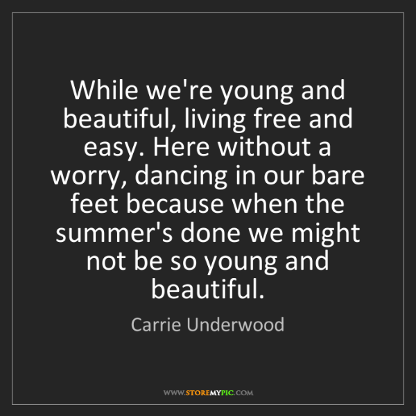Carrie Underwood: While we're young and beautiful, living free and easy....