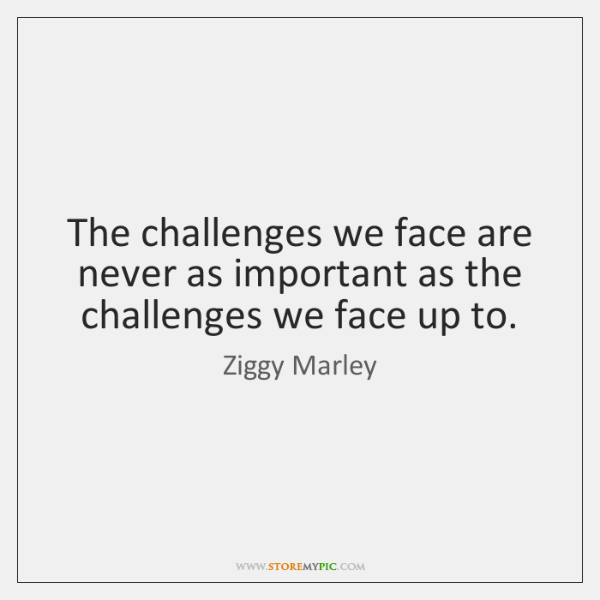 The challenges we face are never as important as the challenges we ...