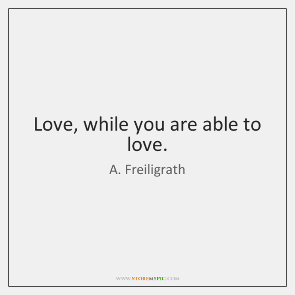 Love, while you are able to love.