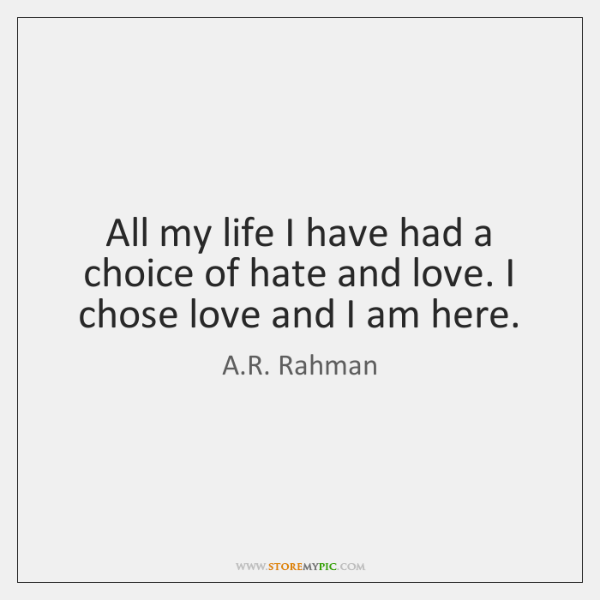 All my life I have had a choice of hate and love. ...