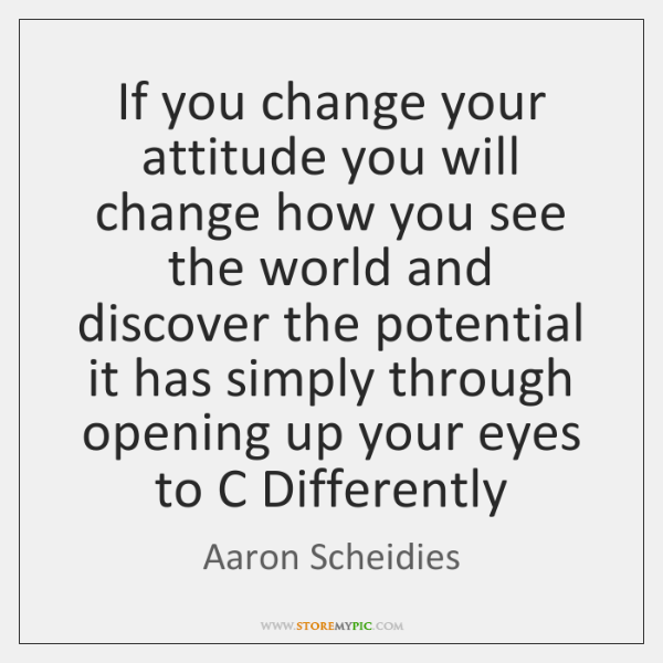 If you change your attitude you will change how you see the ...