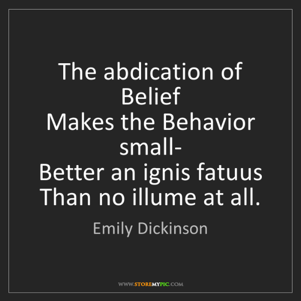 Emily Dickinson: The abdication of Belief  Makes the Behavior small- ...