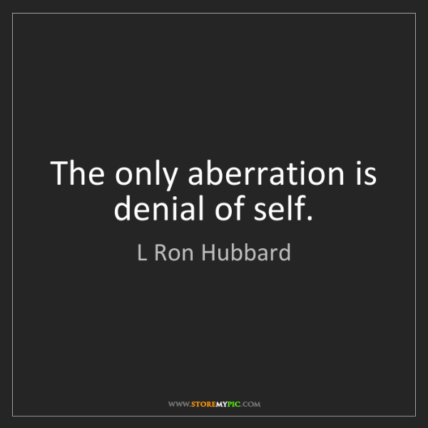 L Ron Hubbard: The only aberration is denial of self.