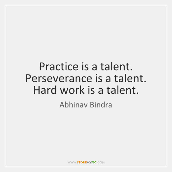 Practice is a talent. Perseverance is a talent. Hard work is a ...
