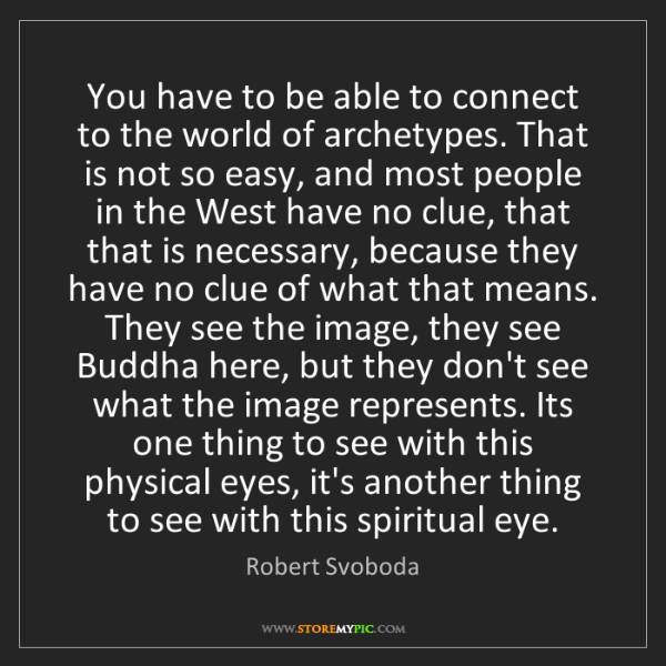 Robert Svoboda: You have to be able to connect to the world of archetypes....