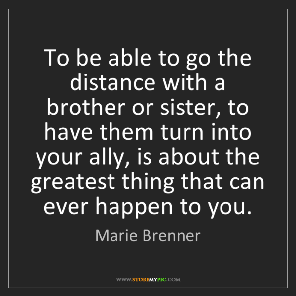 Marie Brenner: To be able to go the distance with a brother or sister,...
