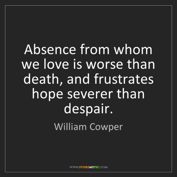 William Cowper: Absence from whom we love is worse than death, and frustrates...