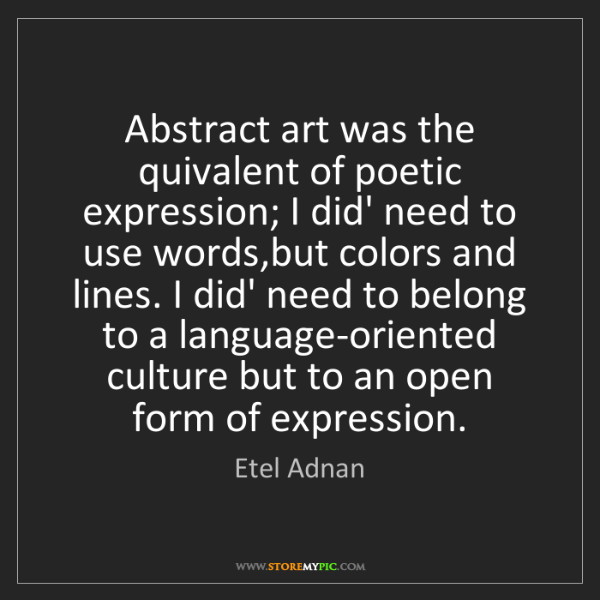 Etel Adnan: Abstract art was the quivalent of poetic expression;...