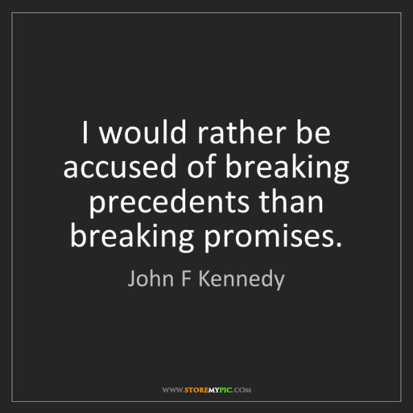 John F Kennedy: I would rather be accused of breaking precedents than...