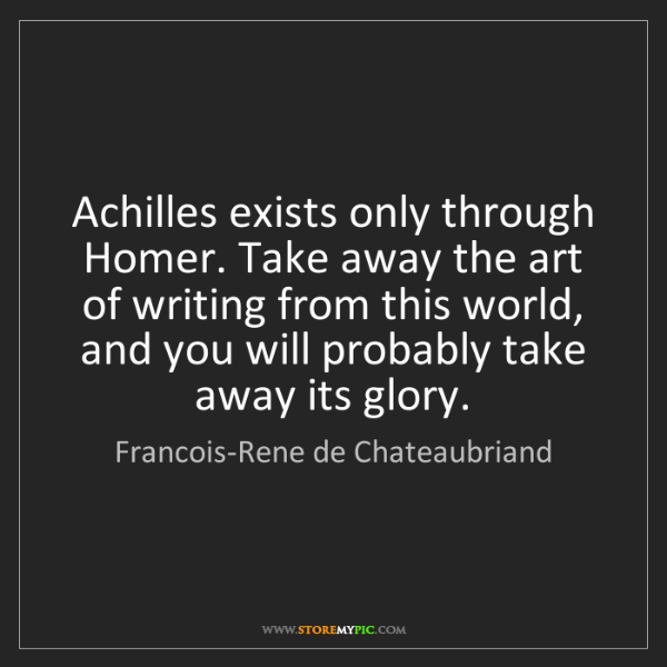 Francois-Rene de Chateaubriand: Achilles exists only through Homer. Take away the art...