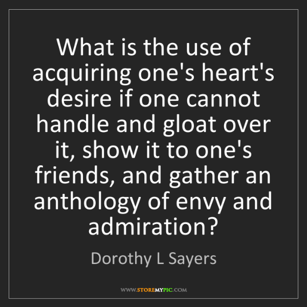 Dorothy L Sayers: What is the use of acquiring one's heart's desire if...