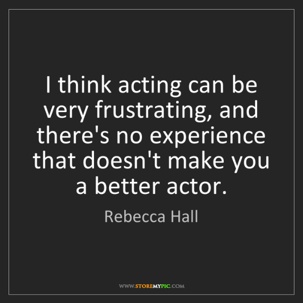 Rebecca Hall: I think acting can be very frustrating, and there's no...