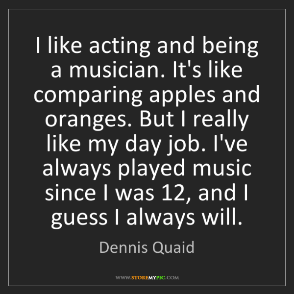 Dennis Quaid: I like acting and being a musician. It's like comparing...