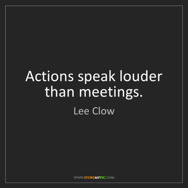 Lee Clow: Actions speak louder than meetings.