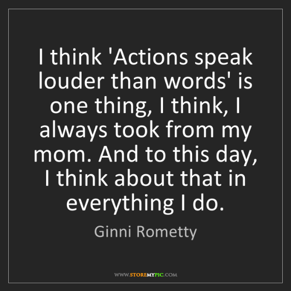 Ginni Rometty: I think 'Actions speak louder than words' is one thing,...