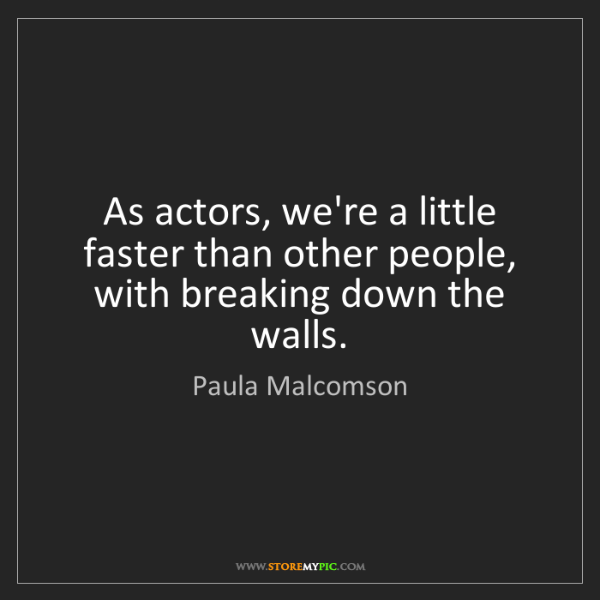 Paula Malcomson: As actors, we're a little faster than other people, with...
