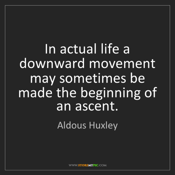 Aldous Huxley: In actual life a downward movement may sometimes be made...
