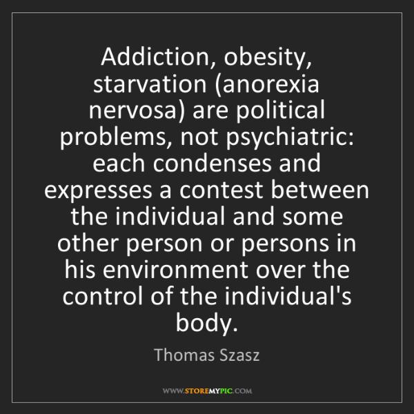 Thomas Szasz: Addiction, obesity, starvation (anorexia nervosa) are...