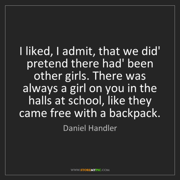 Daniel Handler: I liked, I admit, that we did' pretend there had' been...