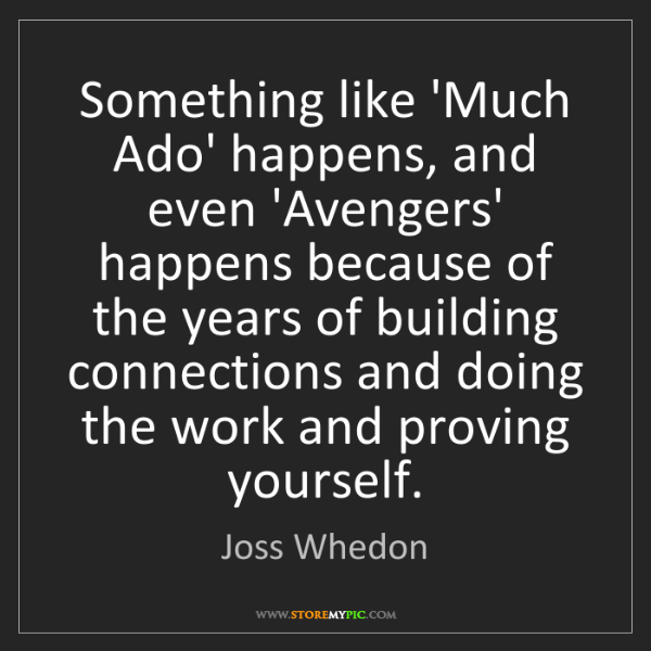 Joss Whedon: Something like 'Much Ado' happens, and even 'Avengers'...