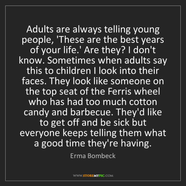 Erma Bombeck: Adults are always telling young people, 'These are the...
