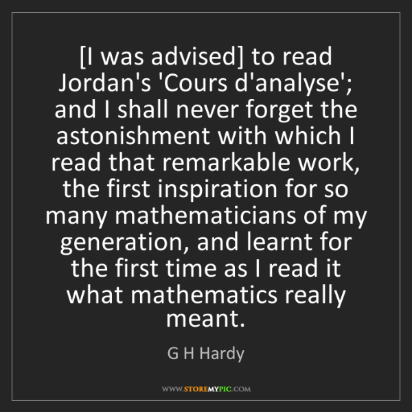 G H Hardy: [I was advised] to read Jordan's 'Cours d'analyse'; and...