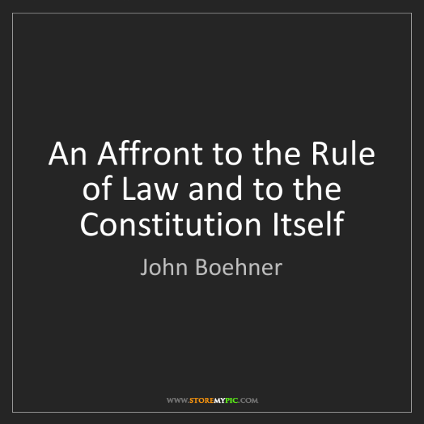John Boehner: An Affront to the Rule of Law and to the Constitution...