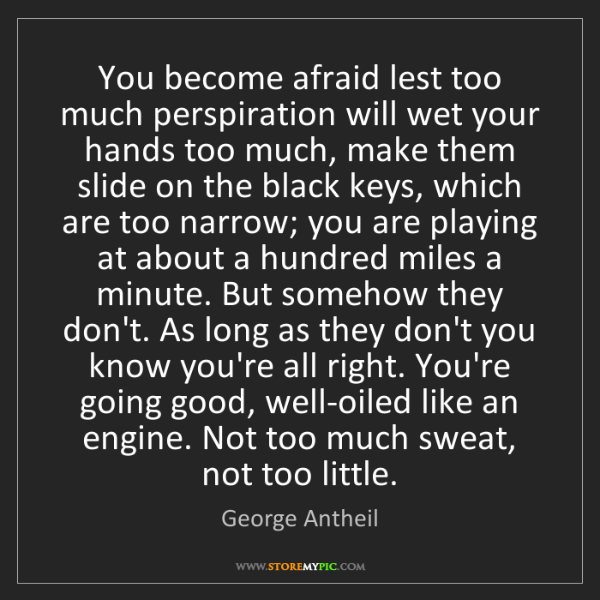 George Antheil: You become afraid lest too much perspiration will wet...