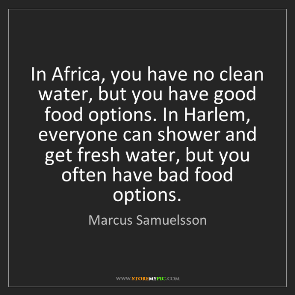 Marcus Samuelsson: In Africa, you have no clean water, but you have good...