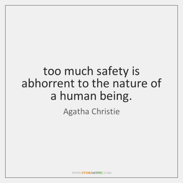 too much safety is abhorrent to the nature of a human being.