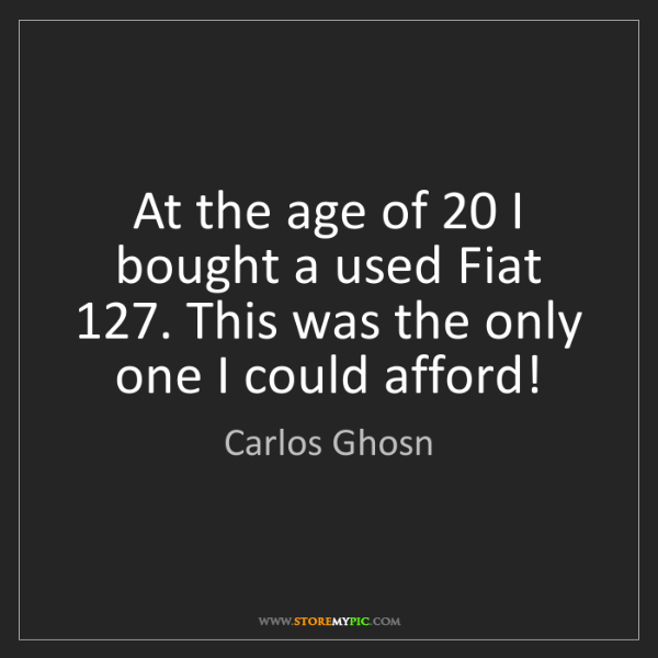 Carlos Ghosn: At the age of 20 I bought a used Fiat 127. This was the...